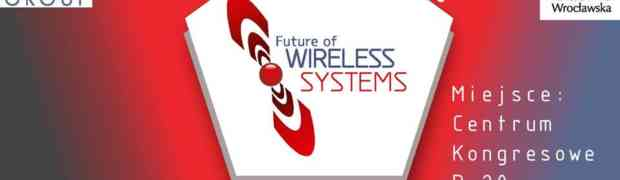 FUTURE OF WIRELESS SYSTEMS – BLIŻEJ TECHNOLOGII